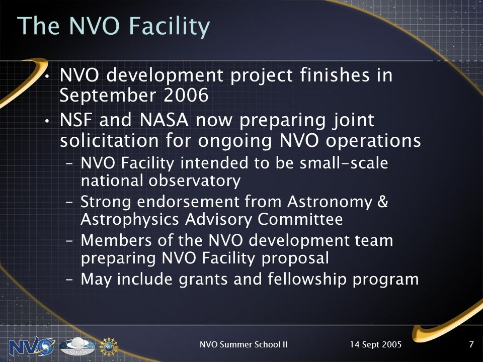 14 Sept 2005NVO Summer School II7 The NVO Facility NVO development project finishes in September 2006 NSF and NASA now preparing joint solicitation for ongoing NVO operations –NVO Facility intended to be small-scale national observatory –Strong endorsement from Astronomy & Astrophysics Advisory Committee –Members of the NVO development team preparing NVO Facility proposal –May include grants and fellowship program
