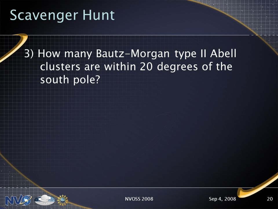 Sep 4, 2008NVOSS 200820 Scavenger Hunt 3) How many Bautz-Morgan type II Abell clusters are within 20 degrees of the south pole?
