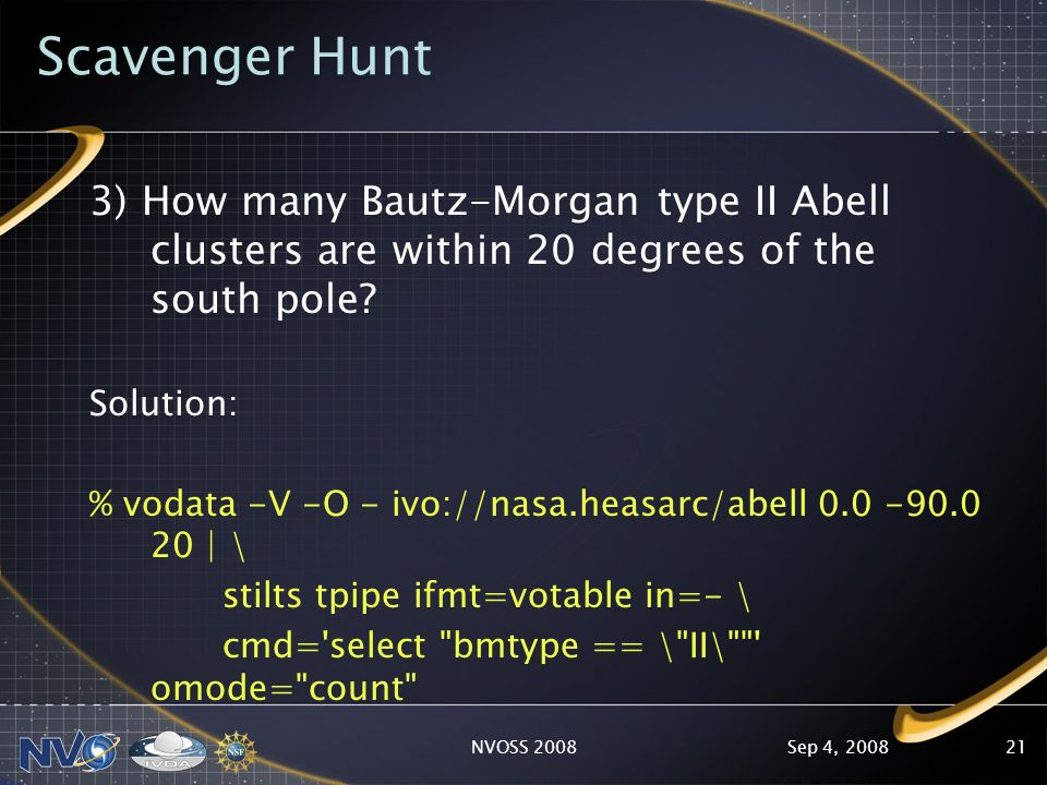 Sep 4, 2008NVOSS 200821 Scavenger Hunt 3) How many Bautz-Morgan type II Abell clusters are within 20 degrees of the south pole.
