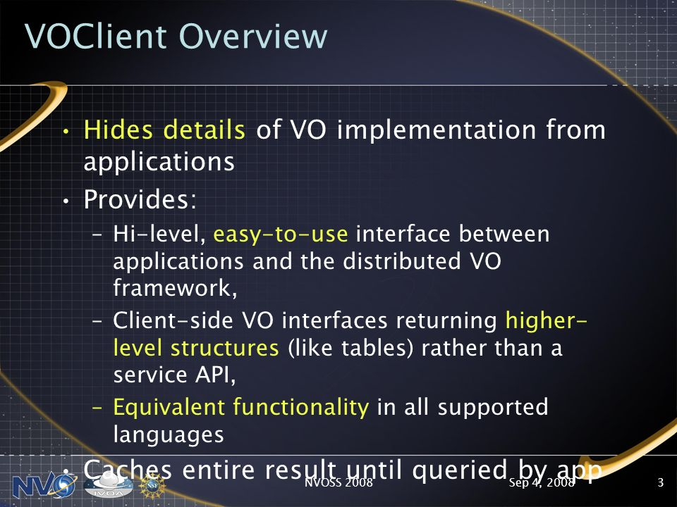 Sep 4, 2008NVOSS 20083 VOClient Overview Hides details of VO implementation from applications Provides: –Hi-level, easy-to-use interface between applications and the distributed VO framework, –Client-side VO interfaces returning higher- level structures (like tables) rather than a service API, –Equivalent functionality in all supported languages Caches entire result until queried by app