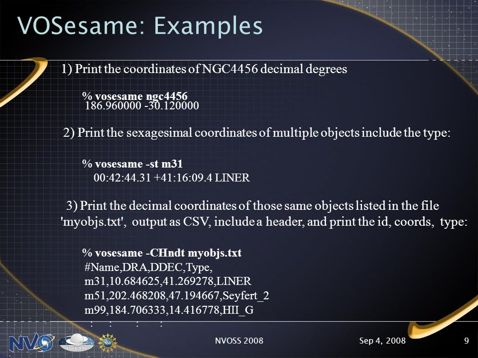 Sep 4, 2008NVOSS 20089 VOSesame: Examples 1) Print the coordinates of NGC4456 decimal degrees % vosesame ngc4456 186.960000 -30.120000 2) Print the sexagesimal coordinates of multiple objects include the type: % vosesame -st m31 00:42:44.31 +41:16:09.4 LINER 3) Print the decimal coordinates of those same objects listed in the file myobjs.txt , output as CSV, include a header, and print the id, coords, type: % vosesame -CHndt myobjs.txt #Name,DRA,DDEC,Type, m31,10.684625,41.269278,LINER m51,202.468208,47.194667,Seyfert_2 m99,184.706333,14.416778,HII_G : : : :