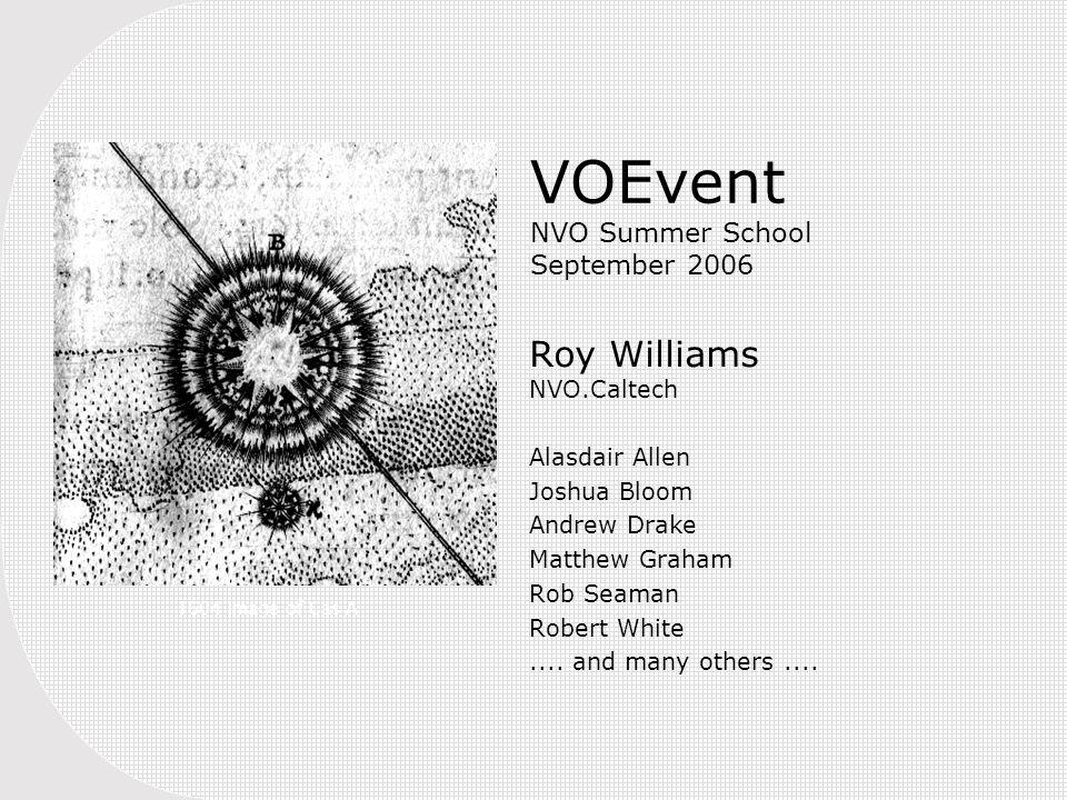 VOEvent NVO Summer School September 2006 Roy Williams NVO.Caltech Alasdair Allen Joshua Bloom Andrew Drake Matthew Graham Rob Seaman Robert White....