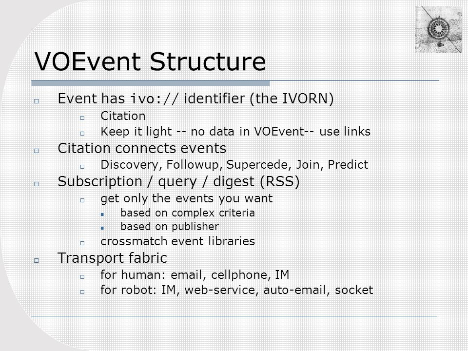 VOEvent Structure Event has ivo:// identifier (the IVORN) Citation Keep it light -- no data in VOEvent-- use links Citation connects events Discovery, Followup, Supercede, Join, Predict Subscription / query / digest (RSS) get only the events you want based on complex criteria based on publisher crossmatch event libraries Transport fabric for human: email, cellphone, IM for robot: IM, web-service, auto-email, socket