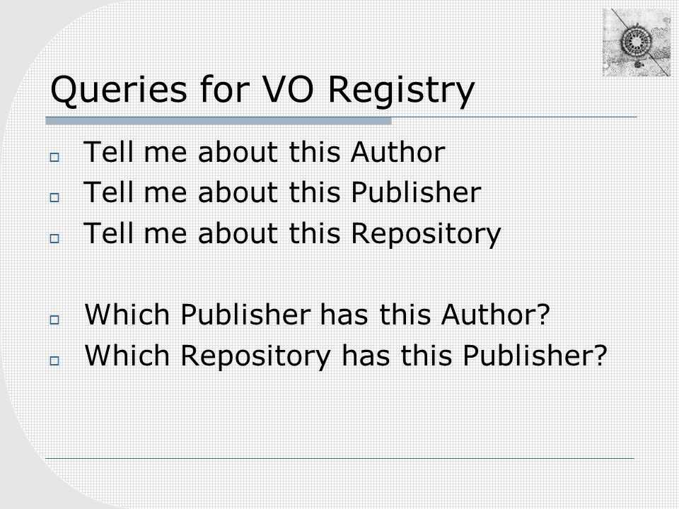 Queries for VO Registry Tell me about this Author Tell me about this Publisher Tell me about this Repository Which Publisher has this Author.