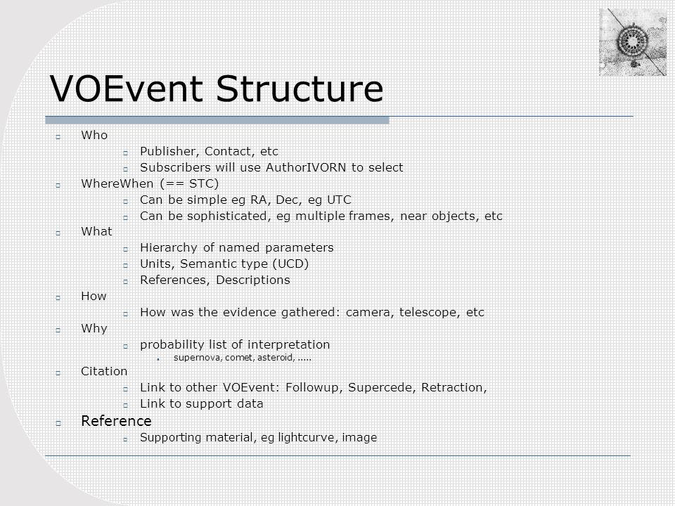 VOEvent Structure Who Publisher, Contact, etc Subscribers will use AuthorIVORN to select WhereWhen (== STC) Can be simple eg RA, Dec, eg UTC Can be sophisticated, eg multiple frames, near objects, etc What Hierarchy of named parameters Units, Semantic type (UCD) References, Descriptions How How was the evidence gathered: camera, telescope, etc Why probability list of interpretation supernova, comet, asteroid,.....
