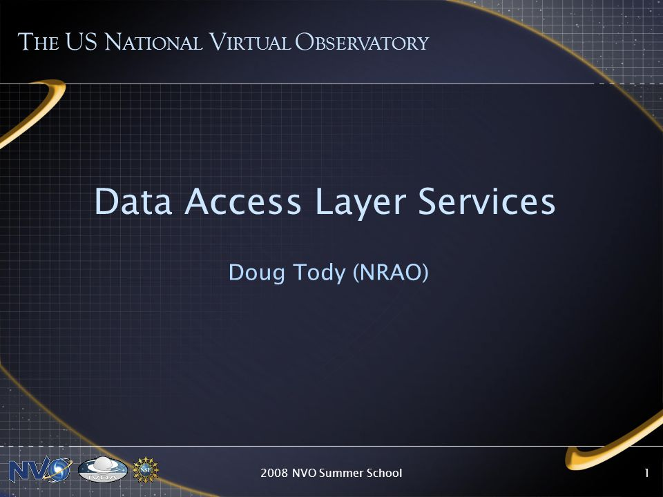 2008 NVO Summer School1 Data Access Layer Services Doug Tody (NRAO) T HE US N ATIONAL V IRTUAL O BSERVATORY