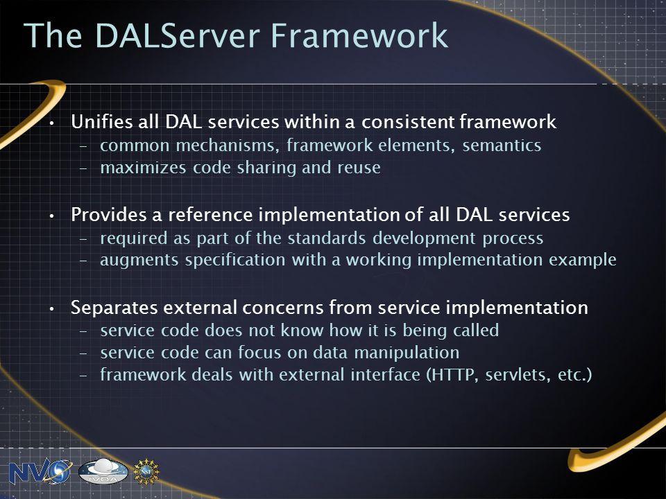 The DALServer Framework Unifies all DAL services within a consistent framework –common mechanisms, framework elements, semantics –maximizes code sharing and reuse Provides a reference implementation of all DAL services –required as part of the standards development process –augments specification with a working implementation example Separates external concerns from service implementation –service code does not know how it is being called –service code can focus on data manipulation –framework deals with external interface (HTTP, servlets, etc.)