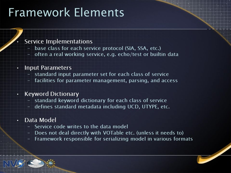 Framework Elements Service Implementations –base class for each service protocol (SIA, SSA, etc.) –often a real working service, e.g.