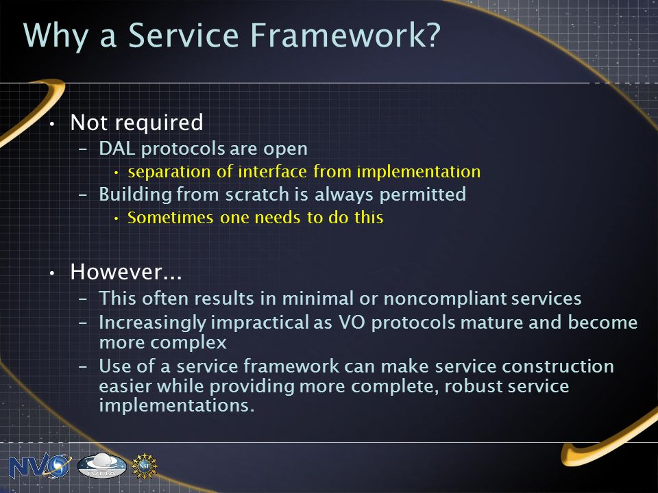 Why a Service Framework? Not required –DAL protocols are open separation of interface from implementation –Building from scratch is always permitted S