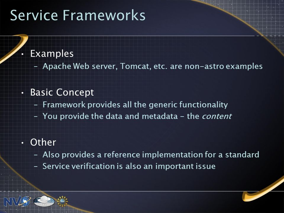 Service Frameworks Examples –Apache Web server, Tomcat, etc. are non-astro examples Basic Concept –Framework provides all the generic functionality –Y