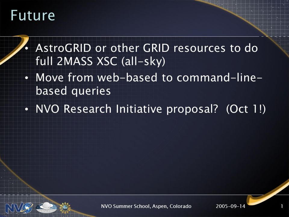 2005-09-14NVO Summer School, Aspen, Colorado1 Future AstroGRID or other GRID resources to do full 2MASS XSC (all-sky) Move from web-based to command-line- based queries NVO Research Initiative proposal.