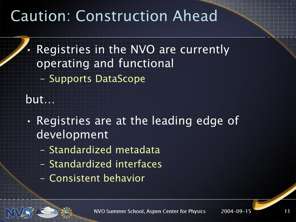 2004-09-15NVO Summer School, Aspen Center for Physics11 Caution: Construction Ahead Registries in the NVO are currently operating and functional –Supp