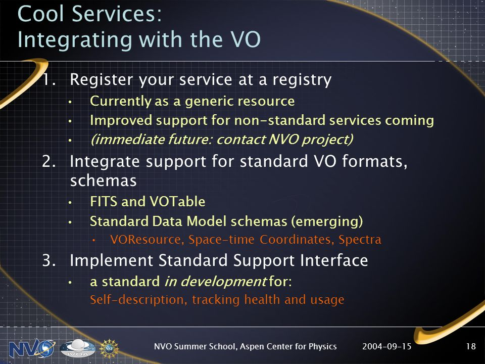 2004-09-15NVO Summer School, Aspen Center for Physics18 Cool Services: Integrating with the VO 1.Register your service at a registry Currently as a generic resource Improved support for non-standard services coming (immediate future: contact NVO project) 2.Integrate support for standard VO formats, schemas FITS and VOTable Standard Data Model schemas (emerging) VOResource, Space-time Coordinates, Spectra 3.Implement Standard Support Interface a standard in development for: Self-description, tracking health and usage