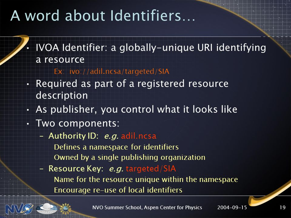 2004-09-15NVO Summer School, Aspen Center for Physics19 A word about Identifiers… IVOA Identifier: a globally-unique URI identifying a resource Ex: ivo://adil.ncsa/targeted/SIA Required as part of a registered resource description As publisher, you control what it looks like Two components: –Authority ID: e.g.