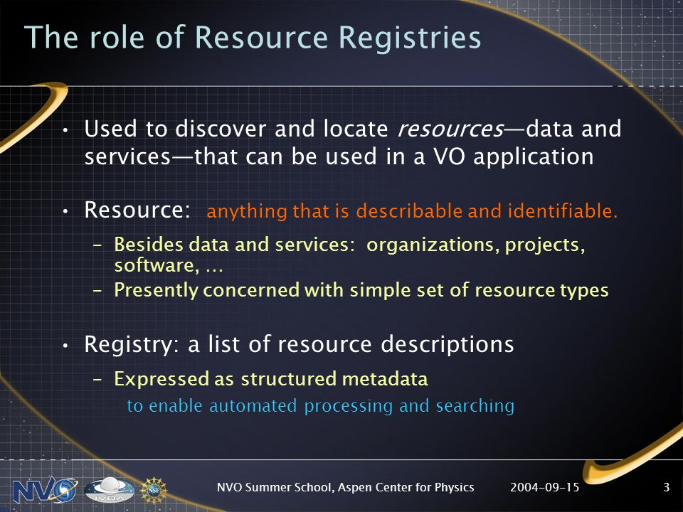 2004-09-15NVO Summer School, Aspen Center for Physics3 The role of Resource Registries Used to discover and locate resourcesdata and servicesthat can be used in a VO application Resource: anything that is describable and identifiable.