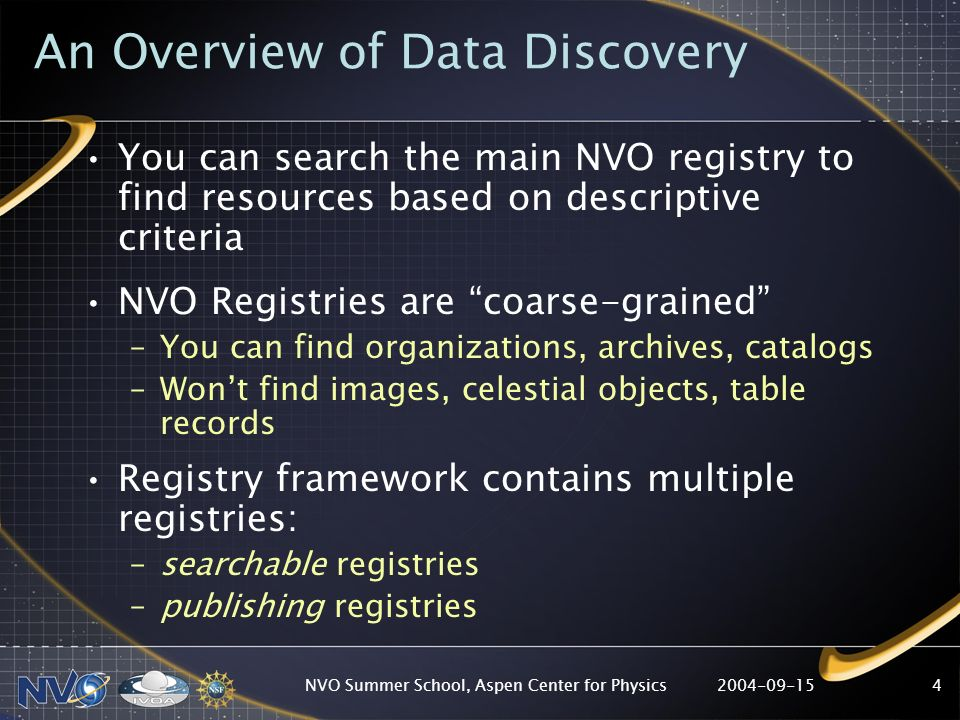 2004-09-15NVO Summer School, Aspen Center for Physics4 An Overview of Data Discovery You can search the main NVO registry to find resources based on descriptive criteria NVO Registries are coarse-grained –You can find organizations, archives, catalogs –Wont find images, celestial objects, table records Registry framework contains multiple registries: –searchable registries –publishing registries