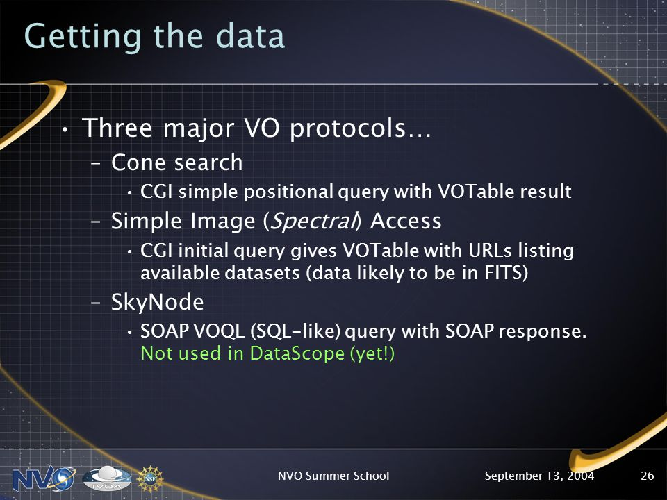 September 13, 2004NVO Summer School26 Getting the data Three major VO protocols… –Cone search CGI simple positional query with VOTable result –Simple