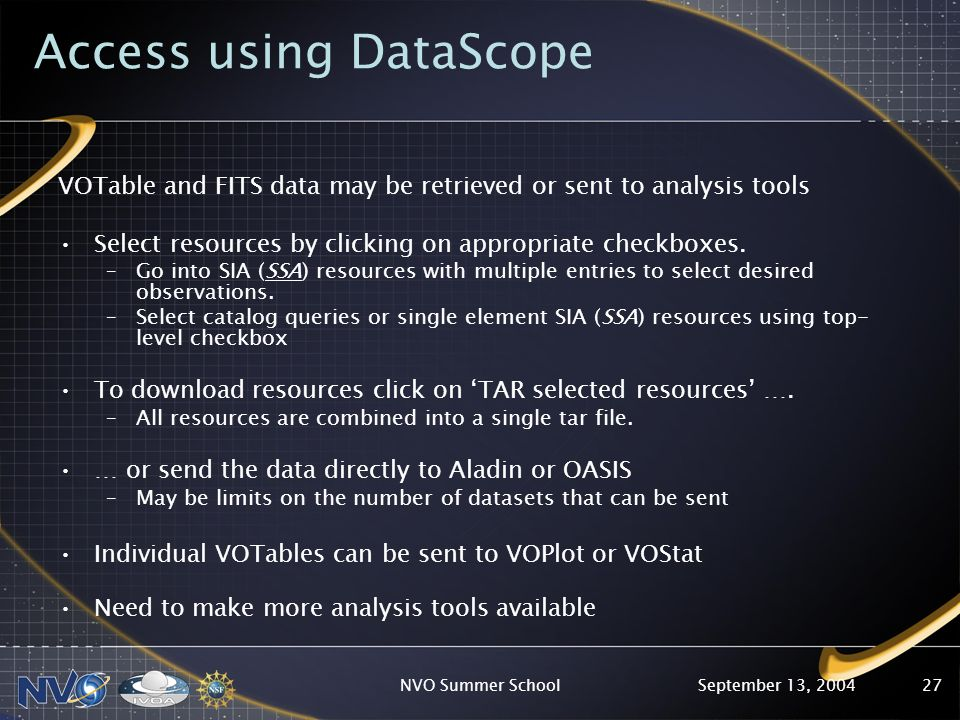 September 13, 2004NVO Summer School27 Access using DataScope VOTable and FITS data may be retrieved or sent to analysis tools Select resources by clic