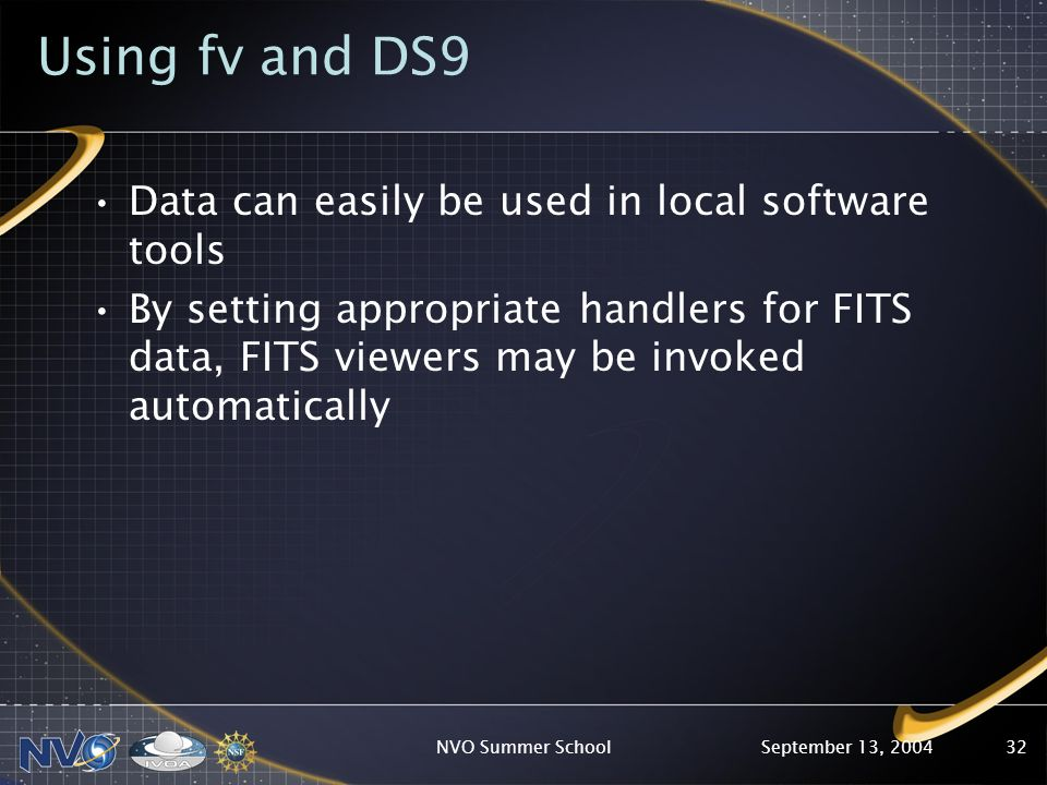September 13, 2004NVO Summer School32 Using fv and DS9 Data can easily be used in local software tools By setting appropriate handlers for FITS data, FITS viewers may be invoked automatically