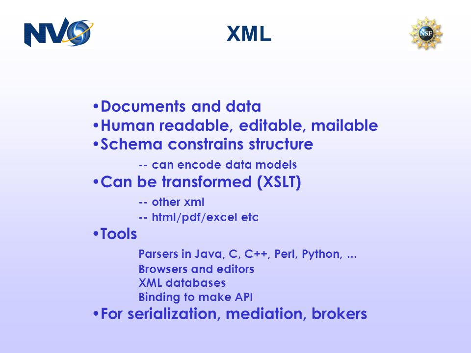 XML Documents and data Human readable, editable, mailable Schema constrains structure -- can encode data models Can be transformed (XSLT) -- other xml