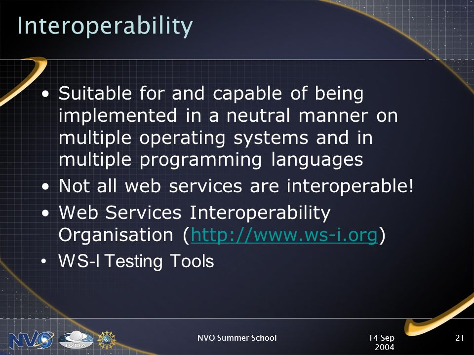 14 Sep 2004 NVO Summer School21 Interoperability Suitable for and capable of being implemented in a neutral manner on multiple operating systems and in multiple programming languages Not all web services are interoperable.