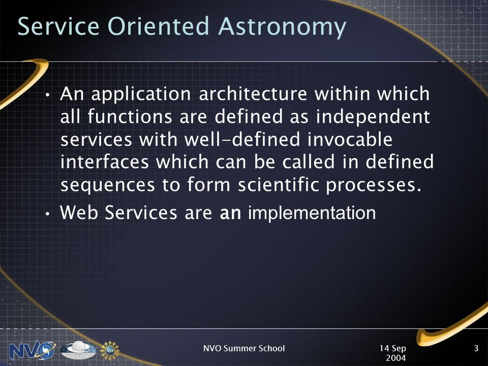 14 Sep 2004 NVO Summer School3 Service Oriented Astronomy An application architecture within which all functions are defined as independent services with well-defined invocable interfaces which can be called in defined sequences to form scientific processes.