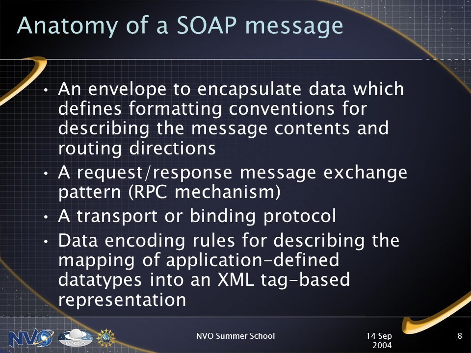 14 Sep 2004 NVO Summer School8 Anatomy of a SOAP message An envelope to encapsulate data which defines formatting conventions for describing the message contents and routing directions A request/response message exchange pattern (RPC mechanism) A transport or binding protocol Data encoding rules for describing the mapping of application-defined datatypes into an XML tag-based representation