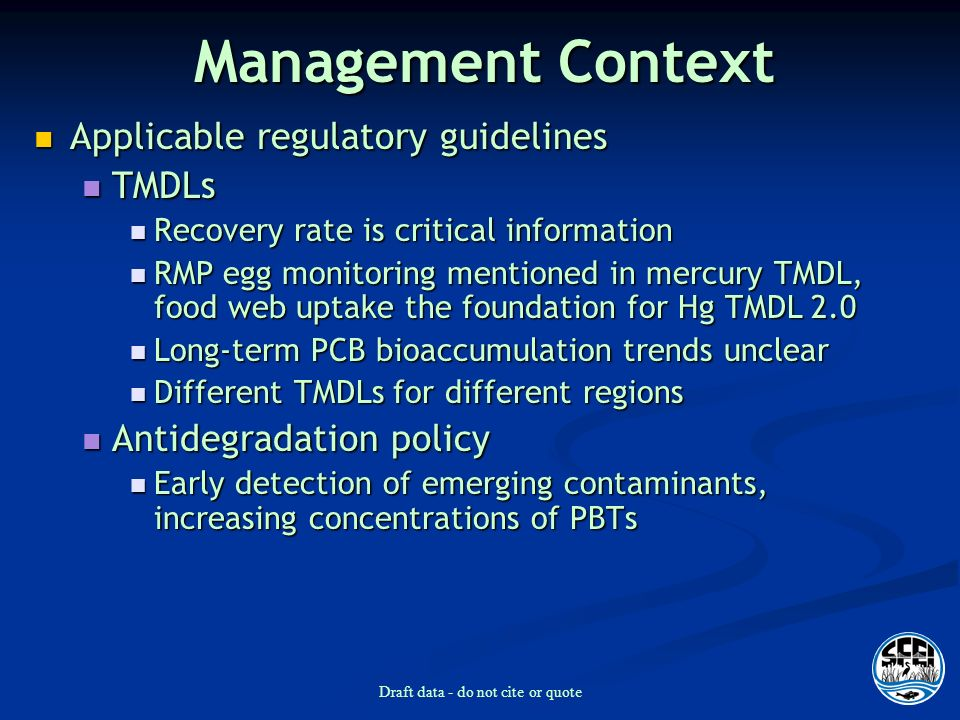 Draft data - do not cite or quote Management Context Applicable regulatory guidelines Applicable regulatory guidelines TMDLs TMDLs Recovery rate is critical information Recovery rate is critical information RMP egg monitoring mentioned in mercury TMDL, food web uptake the foundation for Hg TMDL 2.0 RMP egg monitoring mentioned in mercury TMDL, food web uptake the foundation for Hg TMDL 2.0 Long-term PCB bioaccumulation trends unclear Long-term PCB bioaccumulation trends unclear Different TMDLs for different regions Different TMDLs for different regions Antidegradation policy Antidegradation policy Early detection of emerging contaminants, increasing concentrations of PBTs Early detection of emerging contaminants, increasing concentrations of PBTs