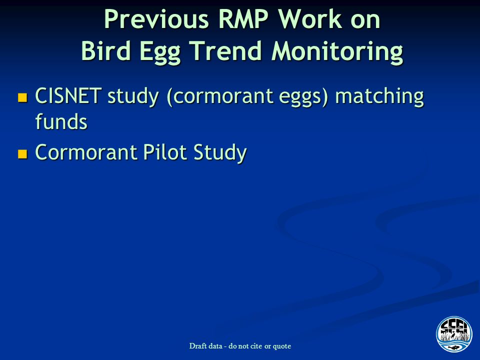Draft data - do not cite or quote Previous RMP Work on Bird Egg Trend Monitoring CISNET study (cormorant eggs) matching funds CISNET study (cormorant eggs) matching funds Cormorant Pilot Study Cormorant Pilot Study