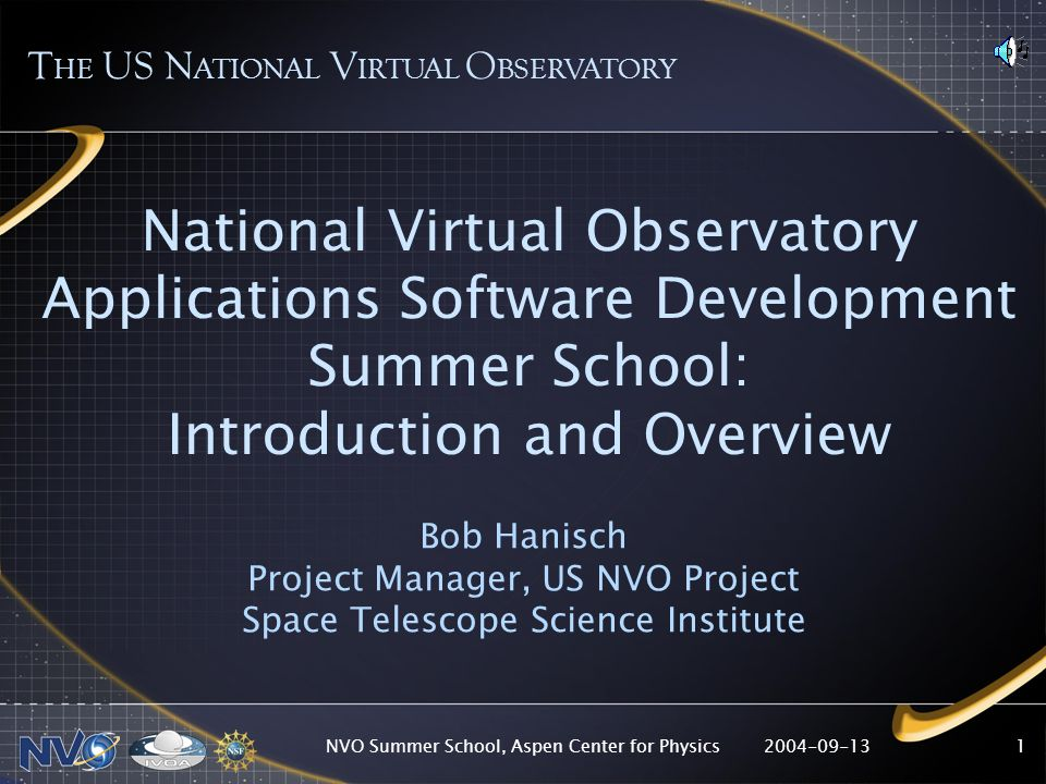 2004-09-13NVO Summer School, Aspen Center for Physics1 National Virtual Observatory Applications Software Development Summer School: Introduction and Overview Bob Hanisch Project Manager, US NVO Project Space Telescope Science Institute T HE US N ATIONAL V IRTUAL O BSERVATORY