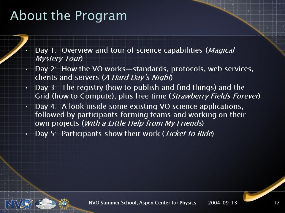2004-09-13NVO Summer School, Aspen Center for Physics17 About the Program Day 1: Overview and tour of science capabilities (Magical Mystery Tour) Day 2: How the VO worksstandards, protocols, web services, clients and servers (A Hard Days Night) Day 3: The registry (how to publish and find things) and the Grid (how to Compute), plus free time (Strawberry Fields Forever) Day 4: A look inside some existing VO science applications, followed by participants forming teams and working on their own projects (With a Little Help from My Friends) Day 5: Participants show their work (Ticket to Ride)