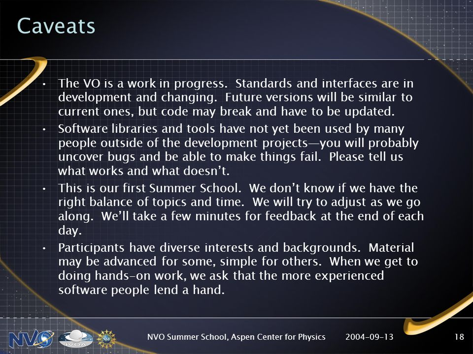 2004-09-13NVO Summer School, Aspen Center for Physics18 Caveats The VO is a work in progress.