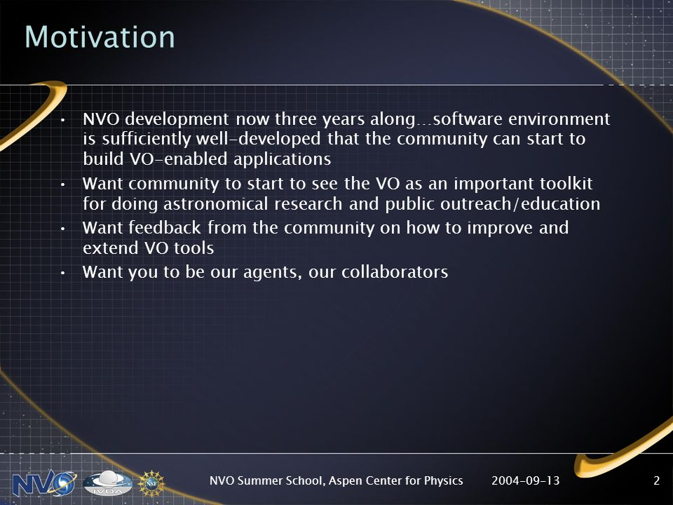 2004-09-13NVO Summer School, Aspen Center for Physics2 Motivation NVO development now three years along…software environment is sufficiently well-developed that the community can start to build VO-enabled applications Want community to start to see the VO as an important toolkit for doing astronomical research and public outreach/education Want feedback from the community on how to improve and extend VO tools Want you to be our agents, our collaborators