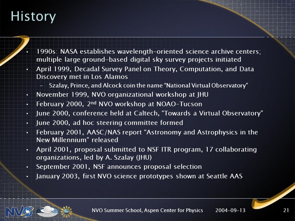 2004-09-13NVO Summer School, Aspen Center for Physics21 History 1990s: NASA establishes wavelength-oriented science archive centers; multiple large ground-based digital sky survey projects initiated April 1999, Decadal Survey Panel on Theory, Computation, and Data Discovery met in Los Alamos –Szalay, Prince, and Alcock coin the name National Virtual Observatory November 1999, NVO organizational workshop at JHU February 2000, 2 nd NVO workshop at NOAO-Tucson June 2000, conference held at Caltech, Towards a Virtual Observatory June 2000, ad hoc steering committee formed February 2001, AASC/NAS report Astronomy and Astrophysics in the New Millennium released April 2001, proposal submitted to NSF ITR program, 17 collaborating organizations, led by A.