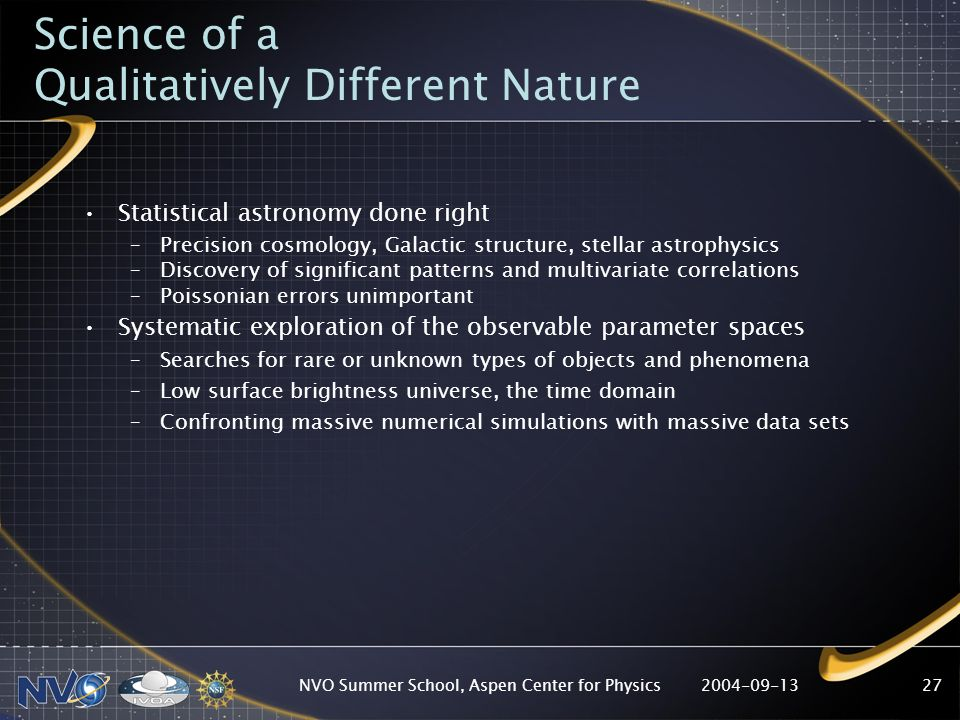 2004-09-13NVO Summer School, Aspen Center for Physics27 Science of a Qualitatively Different Nature Statistical astronomy done right –Precision cosmology, Galactic structure, stellar astrophysics –Discovery of significant patterns and multivariate correlations –Poissonian errors unimportant Systematic exploration of the observable parameter spaces –Searches for rare or unknown types of objects and phenomena –Low surface brightness universe, the time domain –Confronting massive numerical simulations with massive data sets