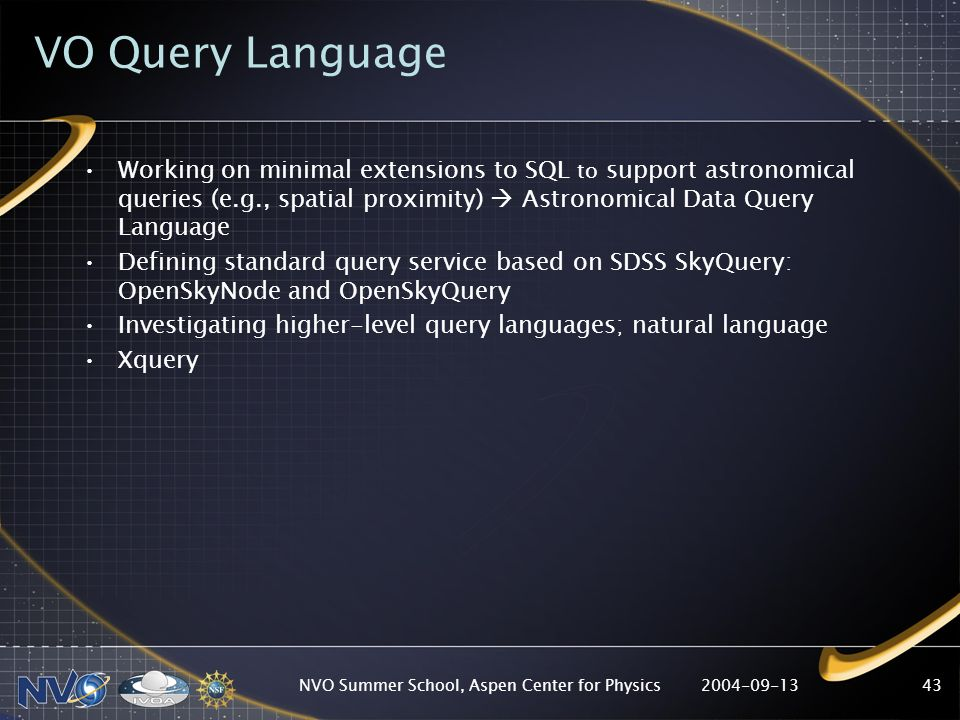 2004-09-13NVO Summer School, Aspen Center for Physics43 VO Query Language Working on minimal extensions to SQL to support astronomical queries (e.g., spatial proximity) Astronomical Data Query Language Defining standard query service based on SDSS SkyQuery: OpenSkyNode and OpenSkyQuery Investigating higher-level query languages; natural language Xquery