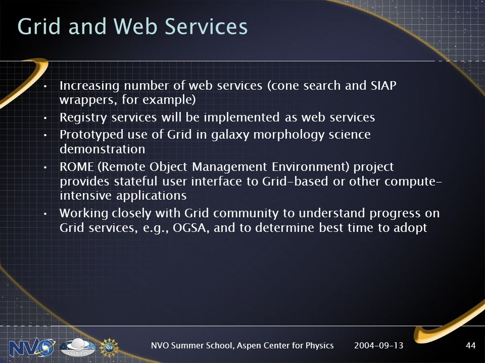 2004-09-13NVO Summer School, Aspen Center for Physics44 Grid and Web Services Increasing number of web services (cone search and SIAP wrappers, for example) Registry services will be implemented as web services Prototyped use of Grid in galaxy morphology science demonstration ROME (Remote Object Management Environment) project provides stateful user interface to Grid-based or other compute- intensive applications Working closely with Grid community to understand progress on Grid services, e.g., OGSA, and to determine best time to adopt