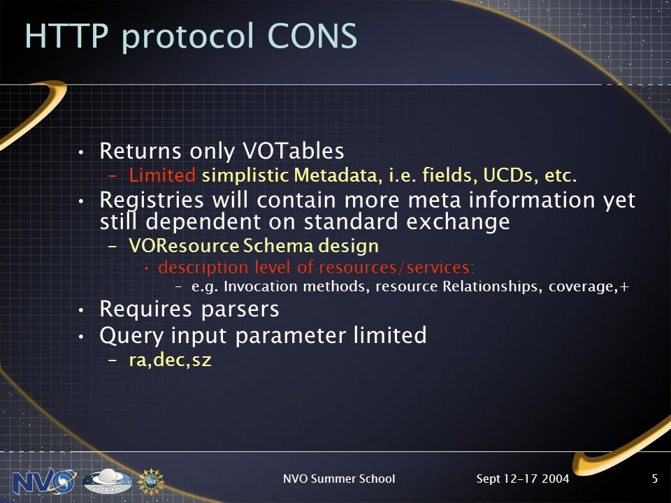 Sept 12-17 2004NVO Summer School5 HTTP protocol CONS Returns only VOTables –Limited simplistic Metadata, i.e.
