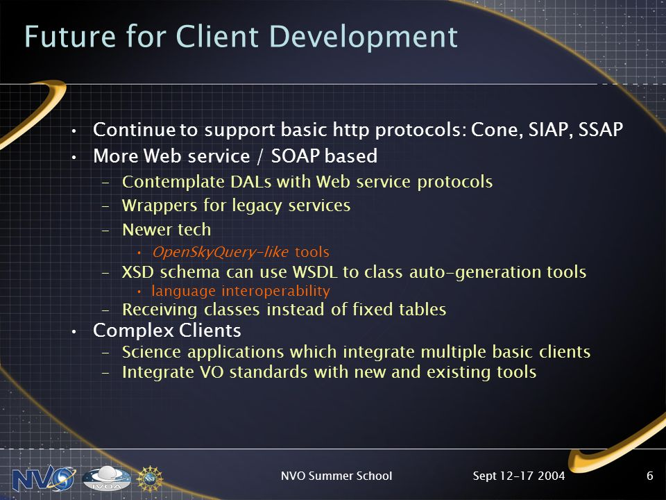 Sept 12-17 2004NVO Summer School6 Future for Client Development Continue to support basic http protocols: Cone, SIAP, SSAP More Web service / SOAP based –Contemplate DALs with Web service protocols –Wrappers for legacy services –Newer tech OpenSkyQuery-like tools –XSD schema can use WSDL to class auto-generation tools language interoperability –Receiving classes instead of fixed tables Complex Clients –Science applications which integrate multiple basic clients –Integrate VO standards with new and existing tools