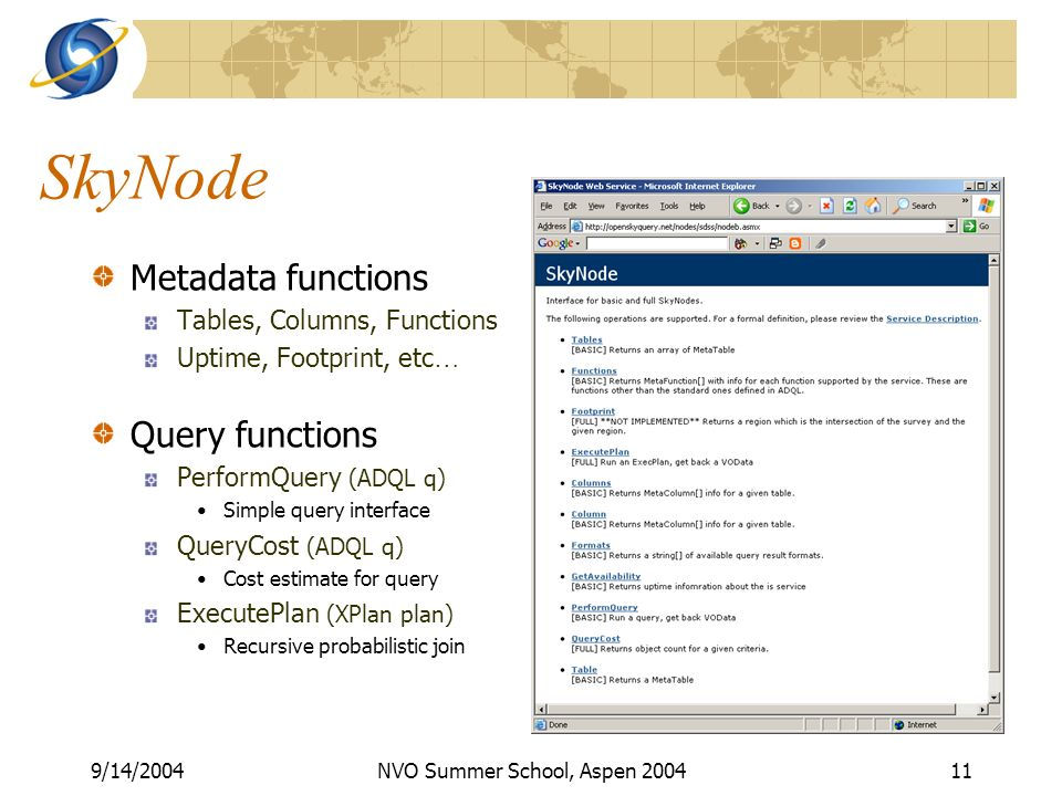 9/14/2004NVO Summer School, Aspen SkyNode Metadata functions Tables, Columns, Functions Uptime, Footprint, etc … Query functions PerformQuery (ADQL q) Simple query interface QueryCost (ADQL q) Cost estimate for query ExecutePlan (XPlan plan) Recursive probabilistic join