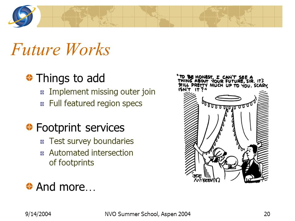 9/14/2004NVO Summer School, Aspen Future Works Things to add Implement missing outer join Full featured region specs Footprint services Test survey boundaries Automated intersection of footprints And more …