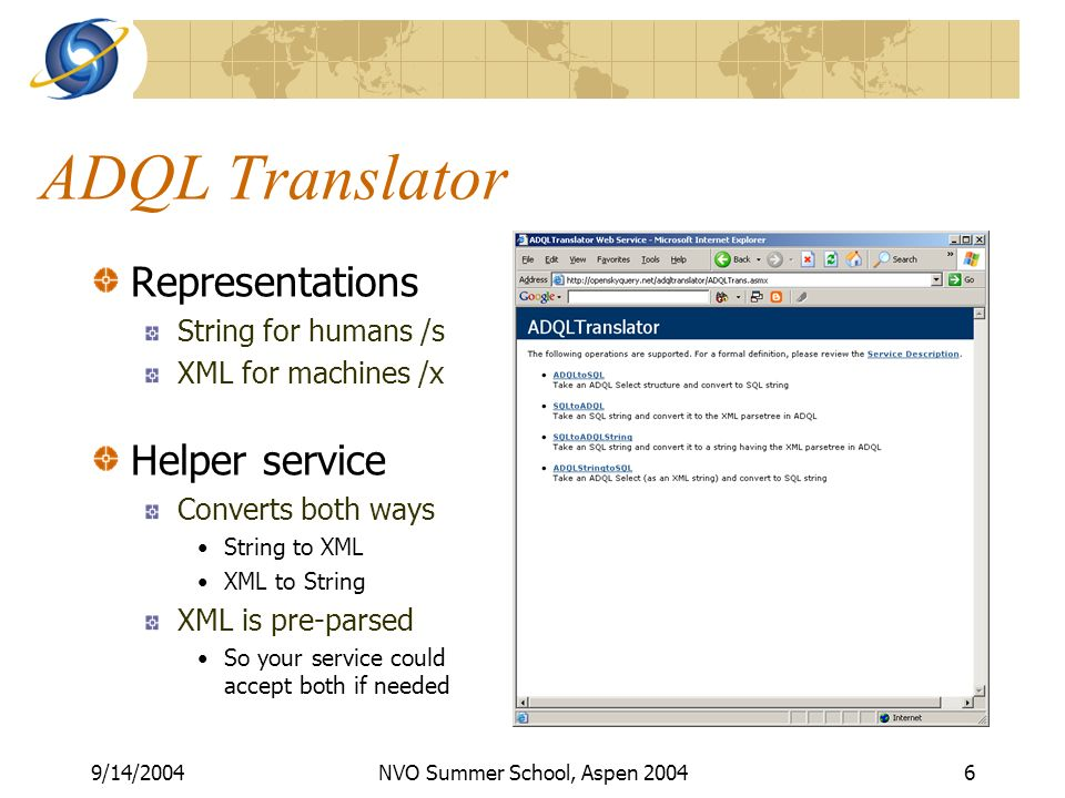 9/14/2004NVO Summer School, Aspen ADQL Translator Representations String for humans /s XML for machines /x Helper service Converts both ways String to XML XML to String XML is pre-parsed So your service could accept both if needed