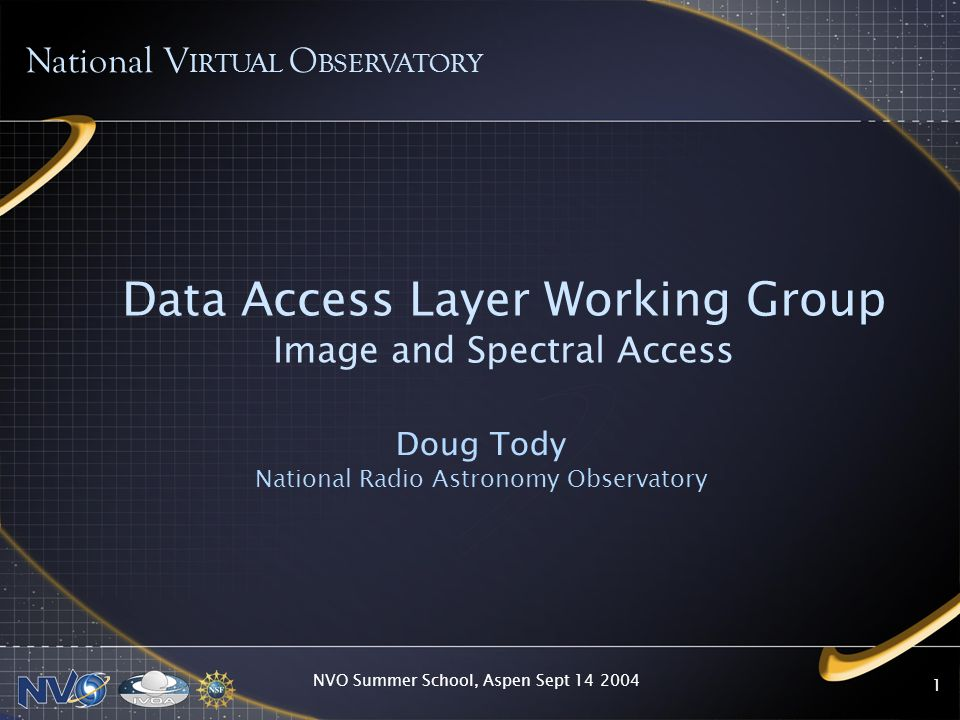 NVO Summer School, Aspen Sept 14 2004 1 Data Access Layer Working Group Image and Spectral Access Doug Tody National Radio Astronomy Observatory Natio
