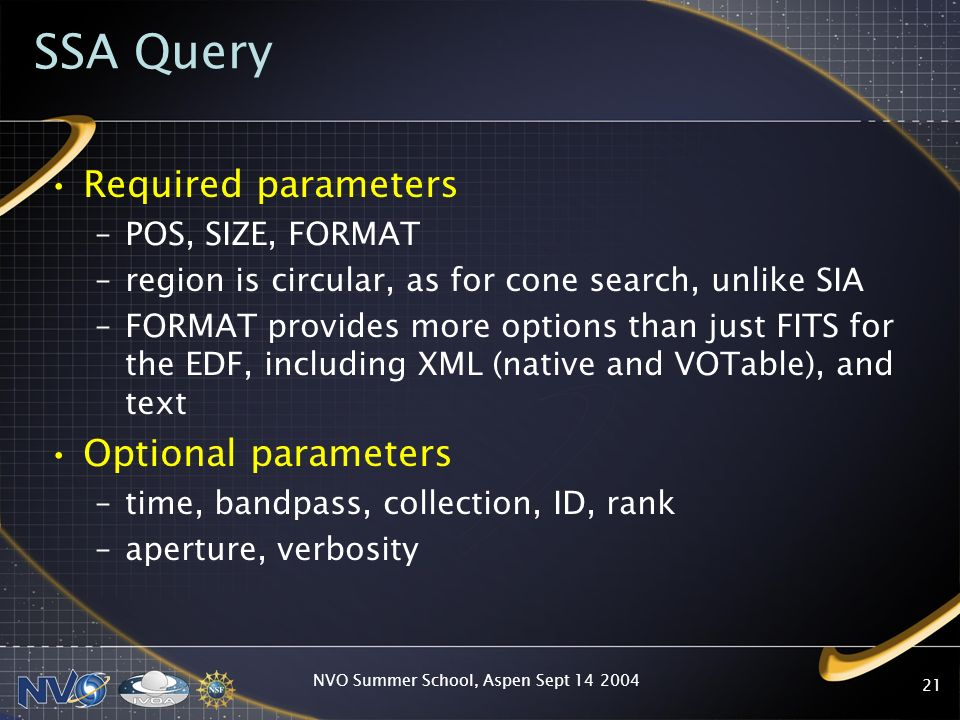 NVO Summer School, Aspen Sept 14 2004 21 SSA Query Required parameters –POS, SIZE, FORMAT –region is circular, as for cone search, unlike SIA –FORMAT