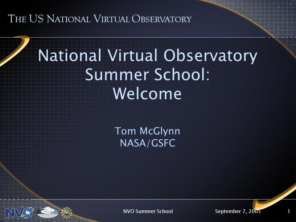 September 7, 2005NVO Summer School1 National Virtual Observatory Summer School: Welcome Tom McGlynn NASA/GSFC T HE US N ATIONAL V IRTUAL O BSERVATORY