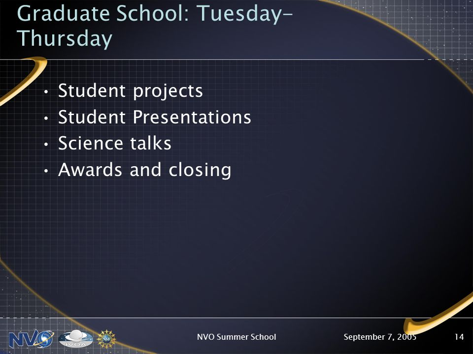 September 7, 2005NVO Summer School14 Graduate School: Tuesday- Thursday Student projects Student Presentations Science talks Awards and closing