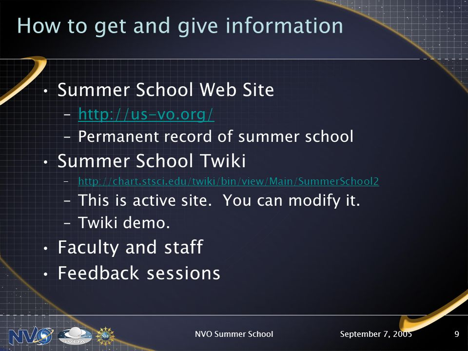 September 7, 2005NVO Summer School9 How to get and give information Summer School Web Site –http://us-vo.org/http://us-vo.org/ –Permanent record of summer school Summer School Twiki –http://chart.stsci.edu/twiki/bin/view/Main/SummerSchool2http://chart.stsci.edu/twiki/bin/view/Main/SummerSchool2 –This is active site.
