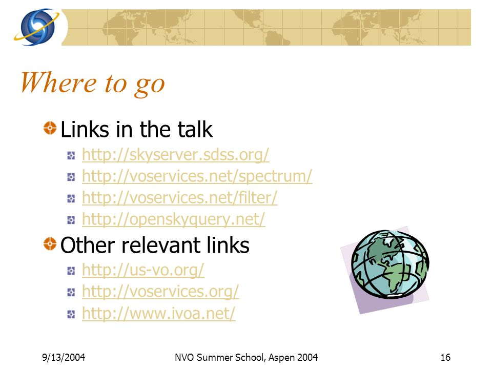 9/13/2004NVO Summer School, Aspen 200416 Where to go Links in the talk http://skyserver.sdss.org/ http://voservices.net/spectrum/ http://voservices.net/filter/ http://openskyquery.net/ Other relevant links http://us-vo.org/ http://voservices.org/ http://www.ivoa.net/
