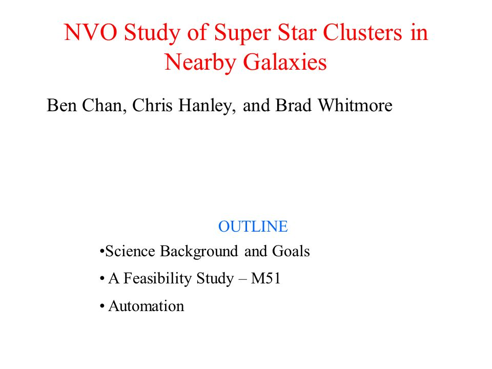 NVO Study of Super Star Clusters in Nearby Galaxies Ben Chan, Chris Hanley, and Brad Whitmore OUTLINE Science Background and Goals A Feasibility Study – M51 Automation
