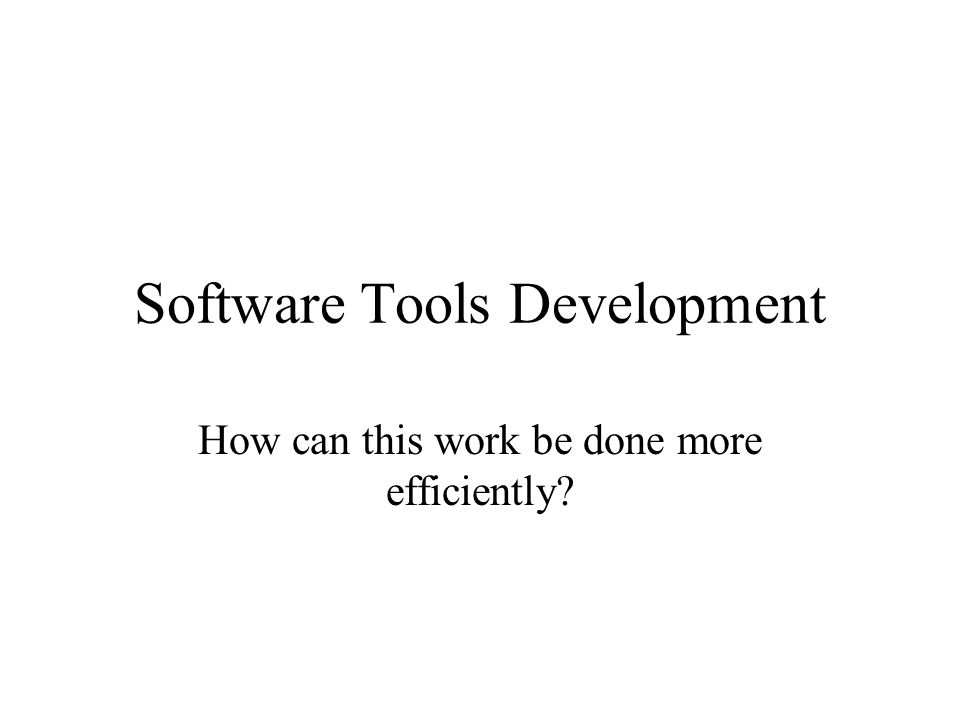Software Tools Development How can this work be done more efficiently